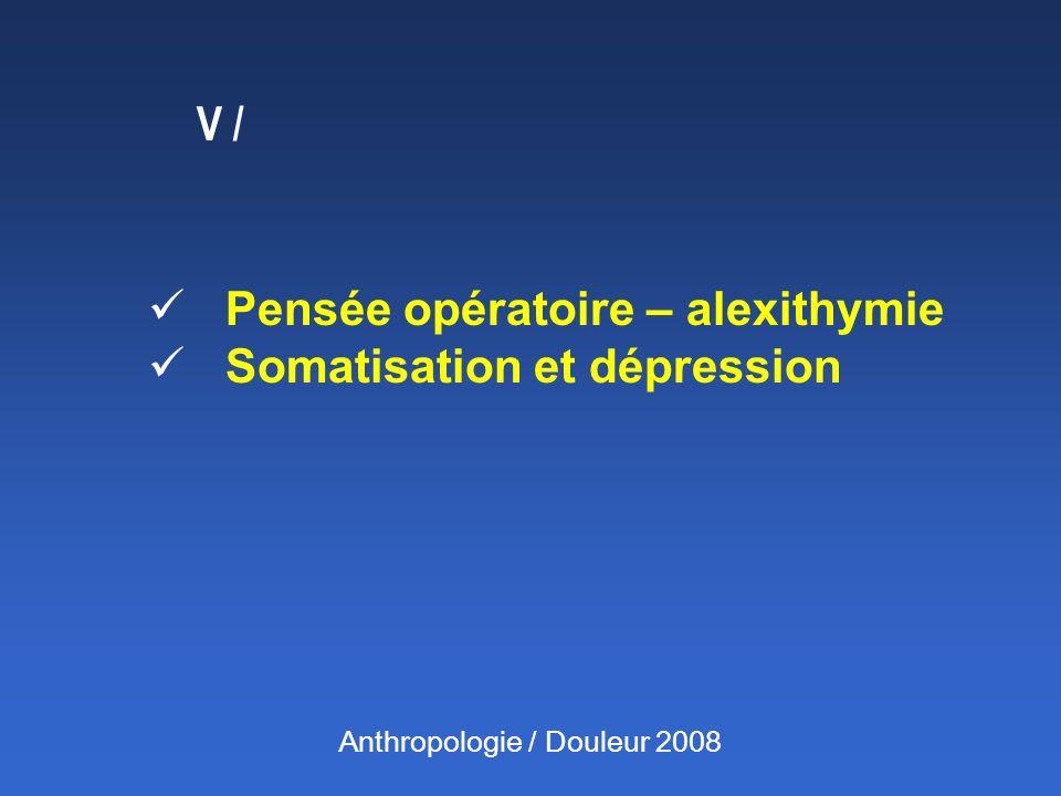 V / Pensée opératoire – alexithymie Somatisation et dépression Anthropologie / Douleur 2008
