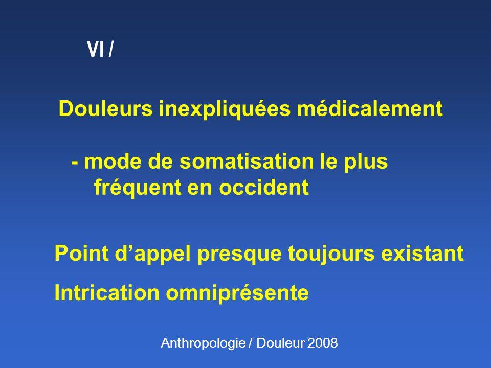 Douleurs inexpliquées médicalement - mode de somatisation le plus fréquent en occident Point dappel presque toujours existant Intrication omniprésente VI / Anthropologie / Douleur 2008