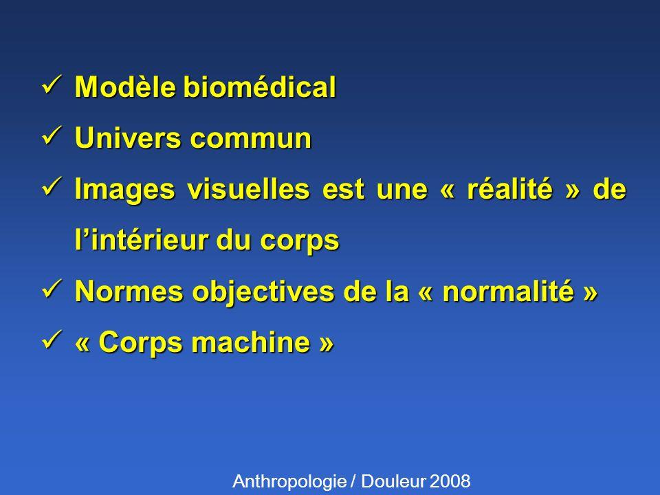 Modèle biomédical Modèle biomédical Univers commun Univers commun Images visuelles est une « réalité » de lintérieur du corps Images visuelles est une « réalité » de lintérieur du corps Normes objectives de la « normalité » Normes objectives de la « normalité » « Corps machine » « Corps machine » Anthropologie / Douleur 2008