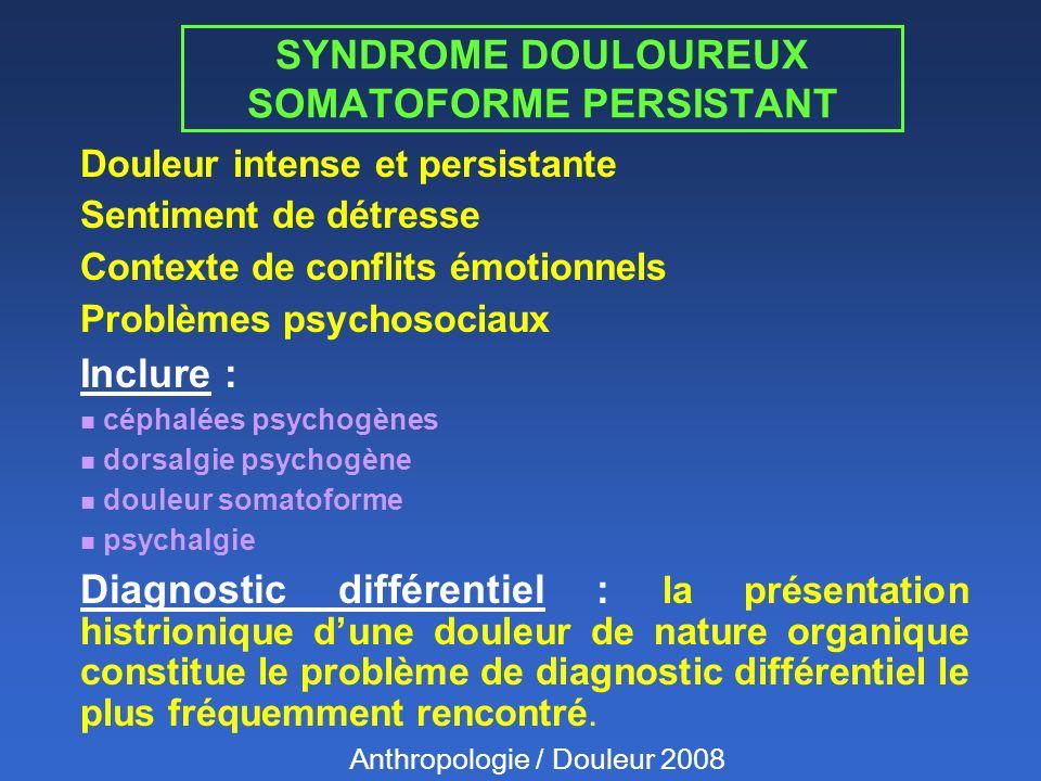 SYNDROME DOULOUREUX SOMATOFORME PERSISTANT Douleur intense et persistante Sentiment de détresse Contexte de conflits émotionnels Problèmes psychosociaux Inclure : n céphalées psychogènes n dorsalgie psychogène n douleur somatoforme n psychalgie Diagnostic différentiel : la présentation histrionique dune douleur de nature organique constitue le problème de diagnostic différentiel le plus fréquemment rencontré.