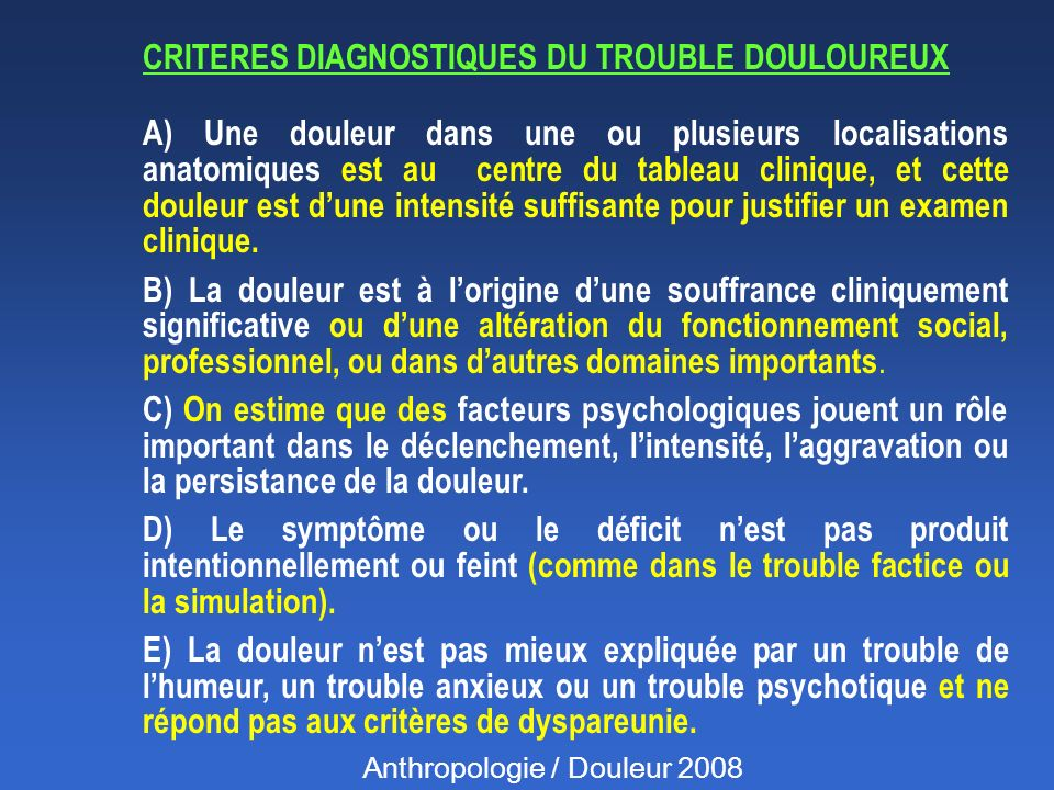 CRITERES DIAGNOSTIQUES DU TROUBLE DOULOUREUX A) Une douleur dans une ou plusieurs localisations anatomiques est au centre du tableau clinique, et cette douleur est dune intensité suffisante pour justifier un examen clinique.