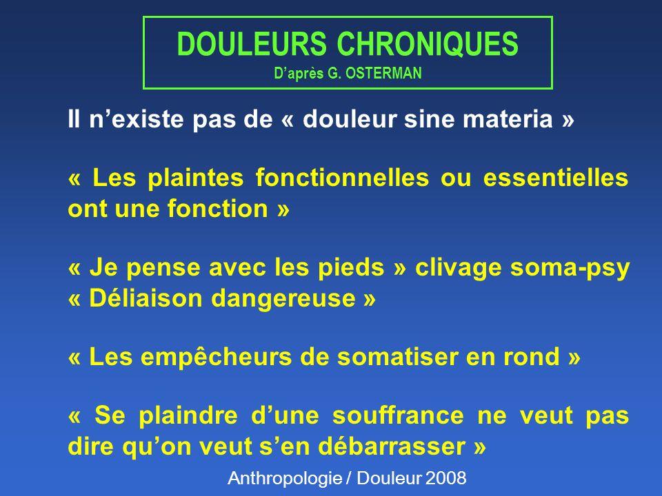 DOULEURS CHRONIQUES Daprès G. OSTERMAN Il nexiste pas de « douleur sine materia » « Les plaintes fonctionnelles ou essentielles ont une fonction » « J