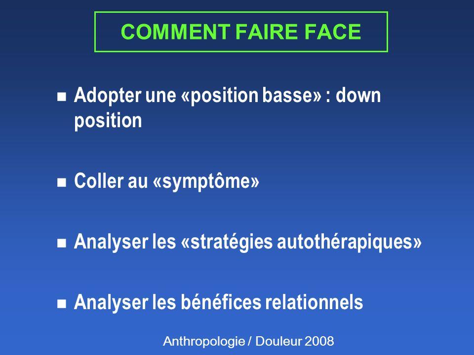 COMMENT FAIRE FACE n Adopter une «position basse» : down position n Coller au «symptôme» n Analyser les «stratégies autothérapiques» n Analyser les bénéfices relationnels Anthropologie / Douleur 2008