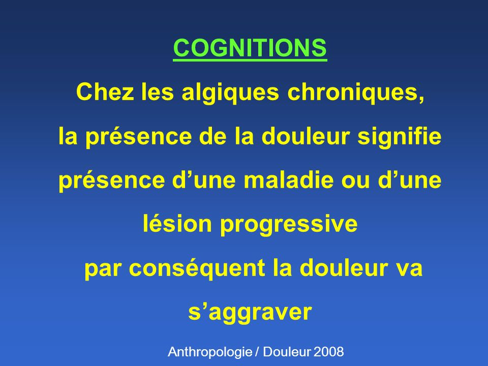 COGNITIONS Chez les algiques chroniques, la présence de la douleur signifie présence dune maladie ou dune lésion progressive par conséquent la douleur va saggraver Anthropologie / Douleur 2008