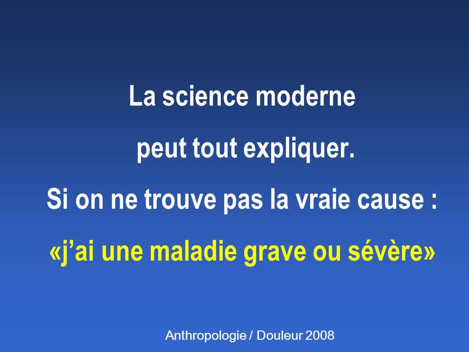 La science moderne peut tout expliquer. Si on ne trouve pas la vraie cause : «jai une maladie grave ou sévère» Anthropologie / Douleur 2008