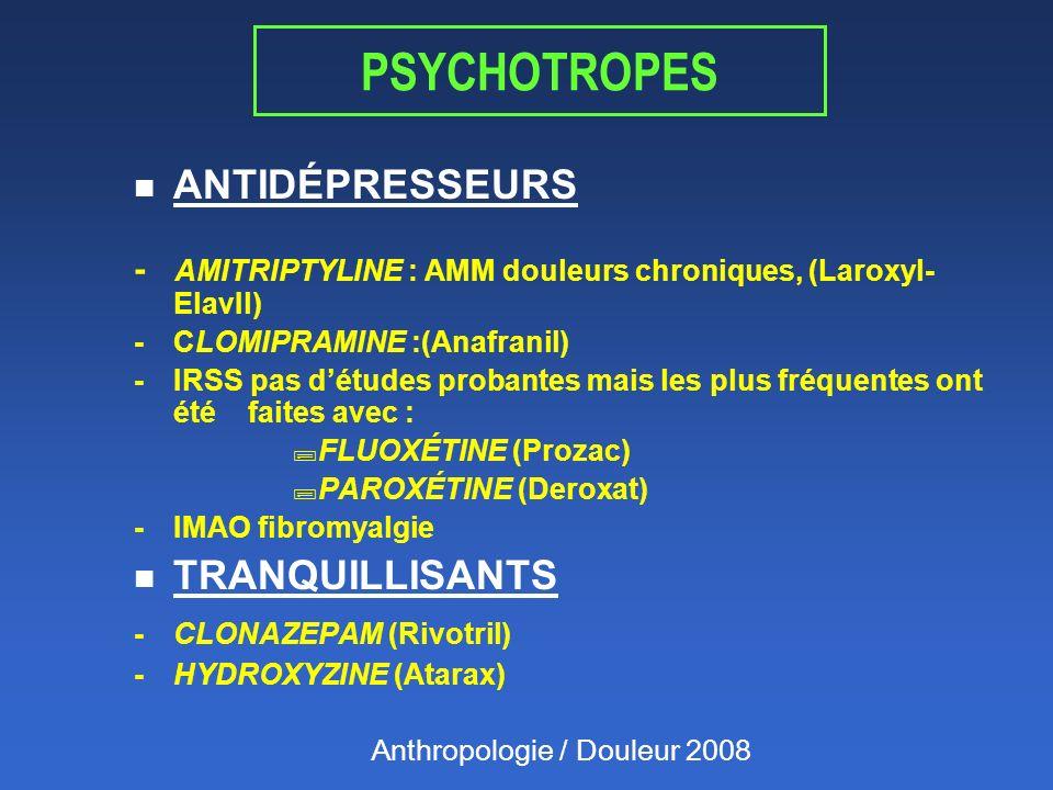 PSYCHOTROPES n ANTIDÉPRESSEURS - AMITRIPTYLINE : AMM douleurs chroniques, (Laroxyl- ElavIl) - CLOMIPRAMINE :(Anafranil) - IRSS pas détudes probantes mais les plus fréquentes ont été faites avec : ;FLUOXÉTINE (Prozac) ;PAROXÉTINE (Deroxat) -IMAO fibromyalgie n TRANQUILLISANTS - CLONAZEPAM (Rivotril) - HYDROXYZINE (Atarax) Anthropologie / Douleur 2008