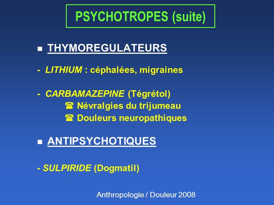 PSYCHOTROPES (suite) n THYMOREGULATEURS - LITHIUM : céphalées, migraines - CARBAMAZEPINE (Tégrétol) ( Névralgies du trijumeau ( Douleurs neuropathiques n ANTIPSYCHOTIQUES - SULPIRIDE (Dogmatil) Anthropologie / Douleur 2008