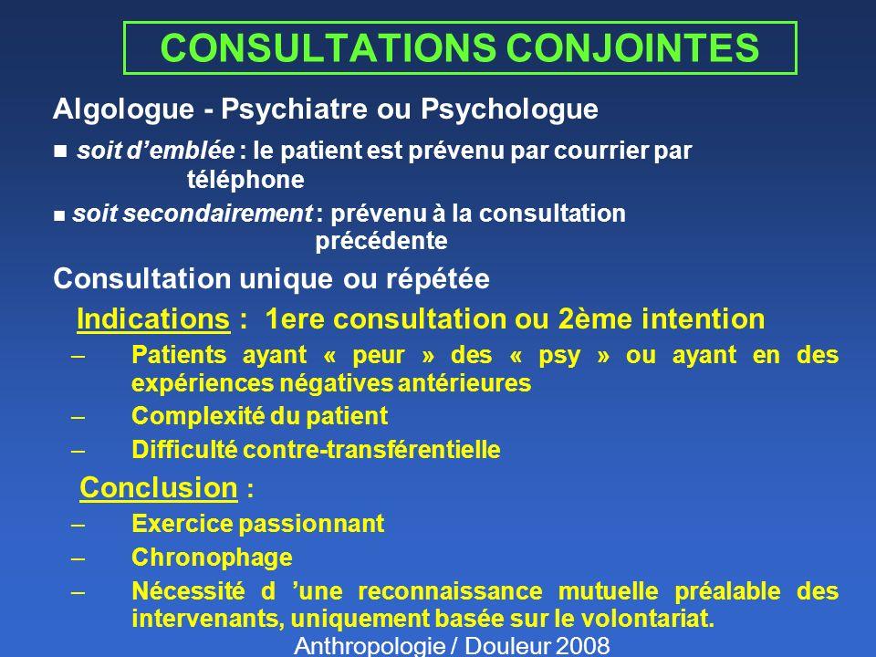CONSULTATIONS CONJOINTES Algologue - Psychiatre ou Psychologue n soit demblée : le patient est prévenu par courrier par téléphone n soit secondairement : prévenu à la consultation précédente Consultation unique ou répétée Indications : 1ere consultation ou 2ème intention –Patients ayant « peur » des « psy » ou ayant en des expériences négatives antérieures –Complexité du patient –Difficulté contre-transférentielle Conclusion : –Exercice passionnant –Chronophage –Nécessité d une reconnaissance mutuelle préalable des intervenants, uniquement basée sur le volontariat.