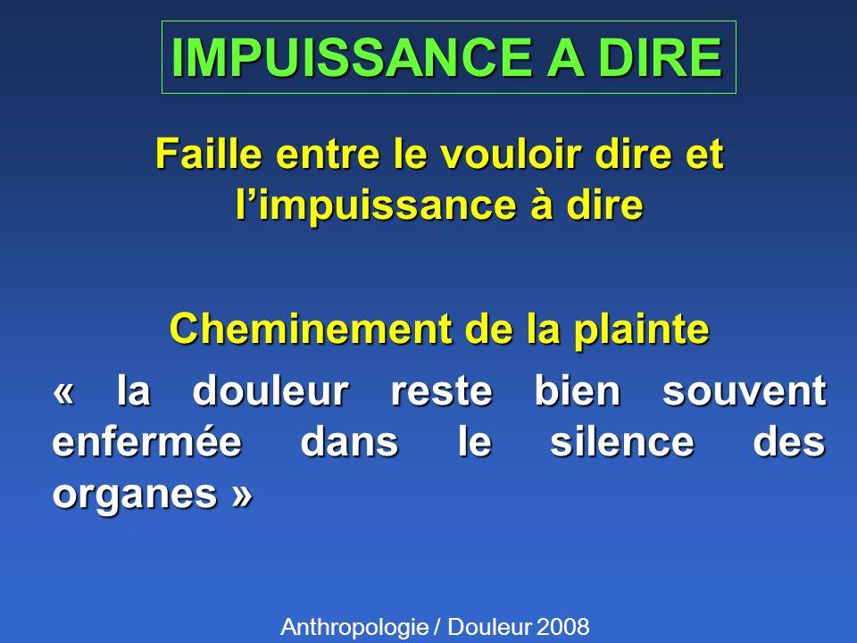 IMPUISSANCE A DIRE Faille entre le vouloir dire et limpuissance à dire Cheminement de la plainte « la douleur reste bien souvent enfermée dans le silence des organes » Anthropologie / Douleur 2008