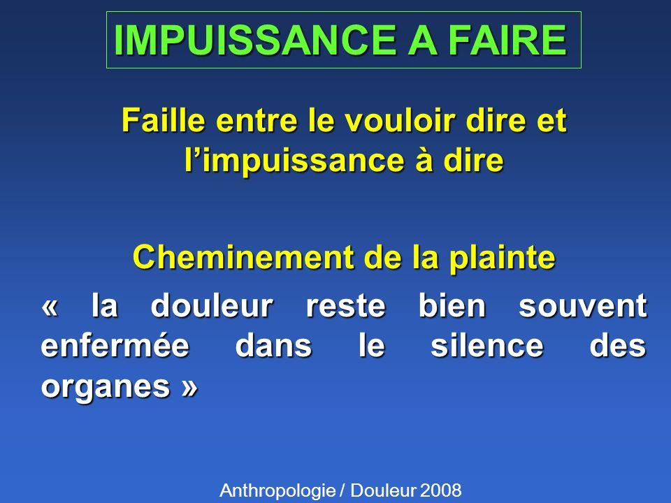 IMPUISSANCE A FAIRE Faille entre le vouloir dire et limpuissance à dire Cheminement de la plainte « la douleur reste bien souvent enfermée dans le silence des organes » Anthropologie / Douleur 2008