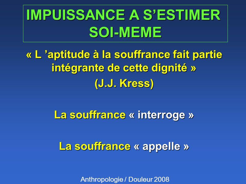 IMPUISSANCE A SESTIMER SOI-MEME « L aptitude à la souffrance fait partie intégrante de cette dignité » (J.J. Kress) La souffrance « interroge » La sou