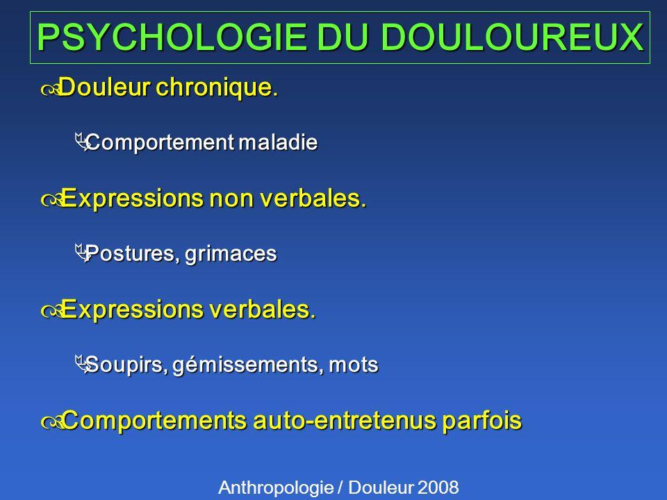 PSYCHOLOGIE DU DOULOUREUX Anthropologie / Douleur 2008 Douleur chronique. Douleur chronique. Comportement maladie Comportement maladie Expressions non