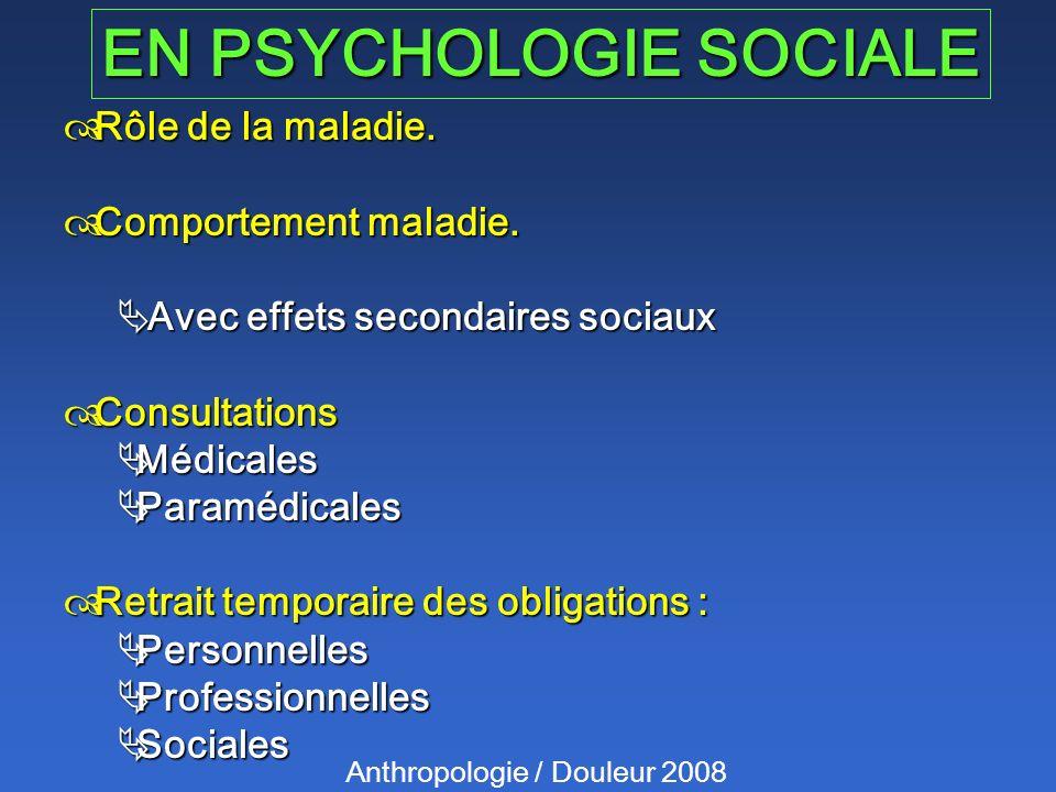 EN PSYCHOLOGIE SOCIALE Anthropologie / Douleur 2008 Rôle de la maladie. Rôle de la maladie. Comportement maladie. Comportement maladie. Avec effets se