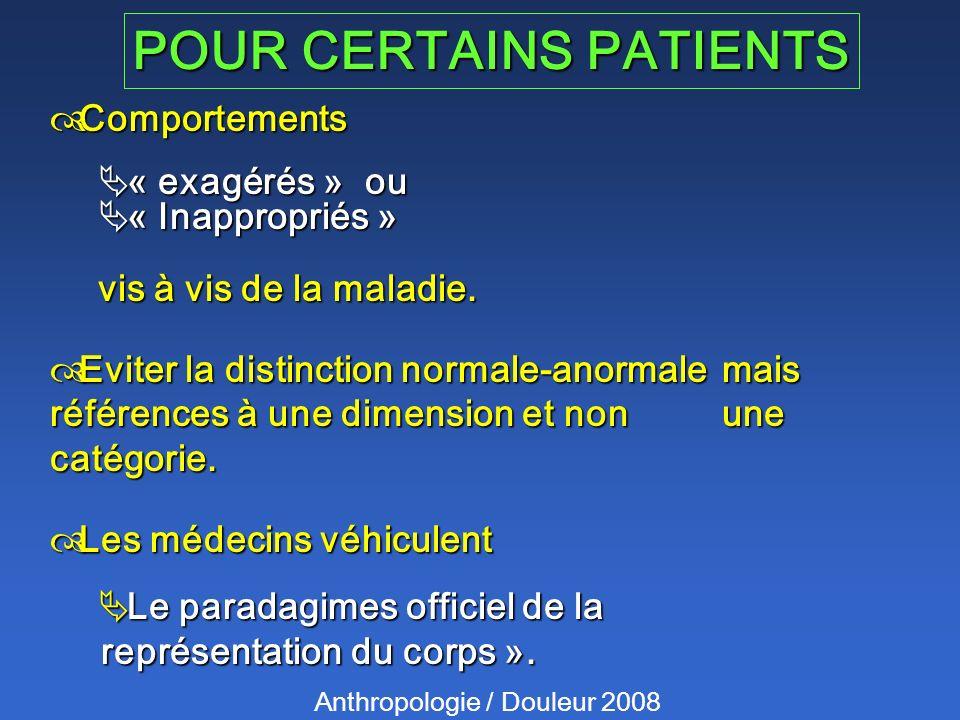 POUR CERTAINS PATIENTS Anthropologie / Douleur 2008 Comportements Comportements « exagérés » ou « exagérés » ou « Inappropriés » « Inappropriés » vis à vis de la maladie.