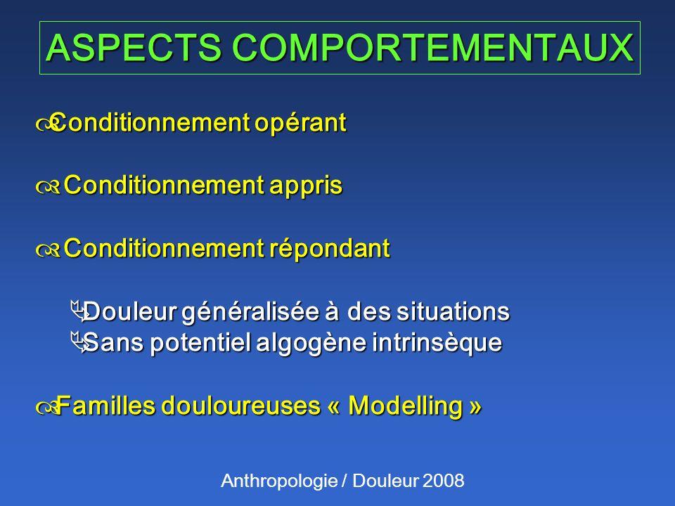 ASPECTS COMPORTEMENTAUX Anthropologie / Douleur 2008 Conditionnement opérant Conditionnement opérant Conditionnement appris Conditionnement appris Con