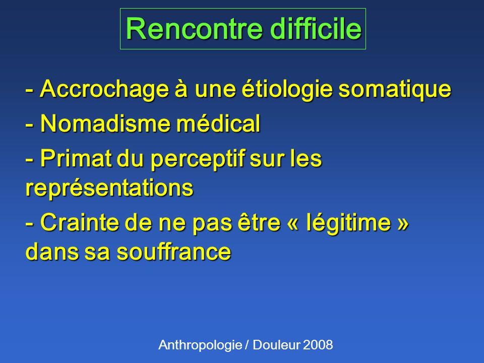 Rencontre difficile Anthropologie / Douleur 2008 - Accrochage à une étiologie somatique - Nomadisme médical - Primat du perceptif sur les représentati
