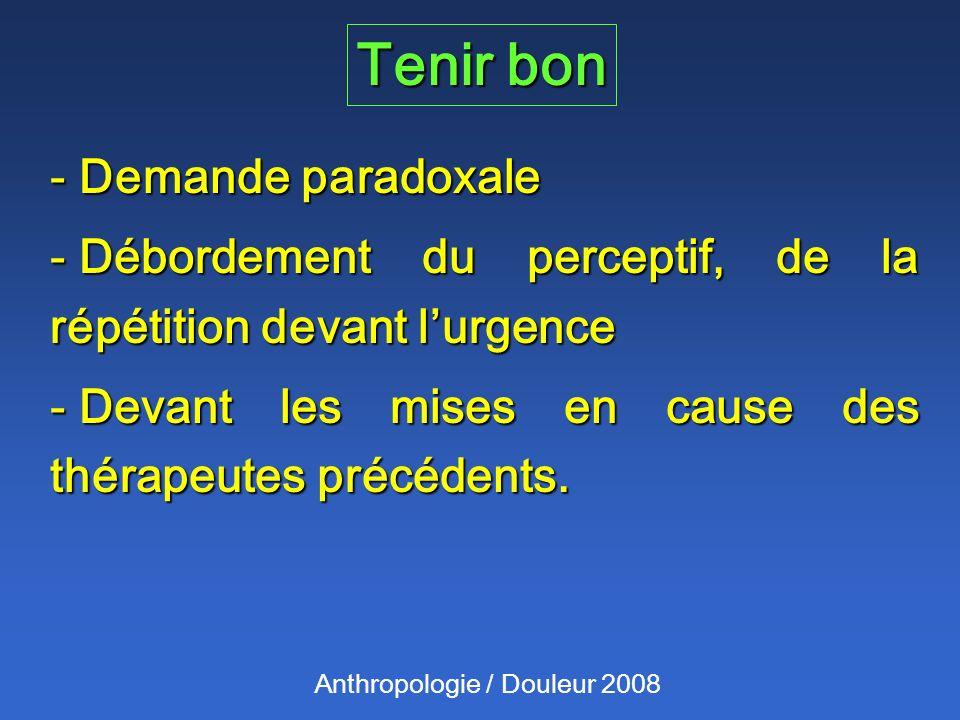 Tenir bon Anthropologie / Douleur 2008 - Demande paradoxale - Débordement du perceptif, de la répétition devant lurgence - Devant les mises en cause des thérapeutes précédents.