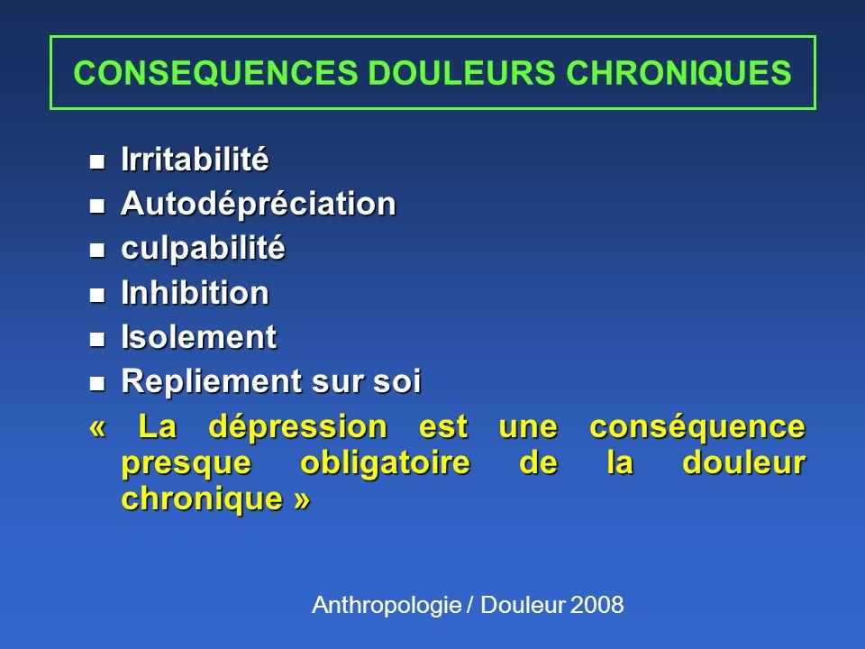 CONSEQUENCES DOULEURS CHRONIQUES n Irritabilité n Autodépréciation n culpabilité n Inhibition n Isolement n Repliement sur soi « La dépression est une conséquence presque obligatoire de la douleur chronique » Anthropologie / Douleur 2008