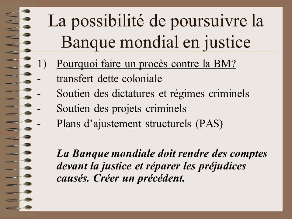 La possibilité de poursuivre la Banque mondial en justice 1)Pourquoi faire un procès contre la BM? -transfert dette coloniale -Soutien des dictatures