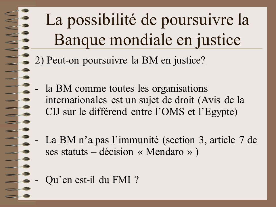 La possibilité de poursuivre la Banque mondiale en justice 2) Peut-on poursuivre la BM en justice? -la BM comme toutes les organisations international