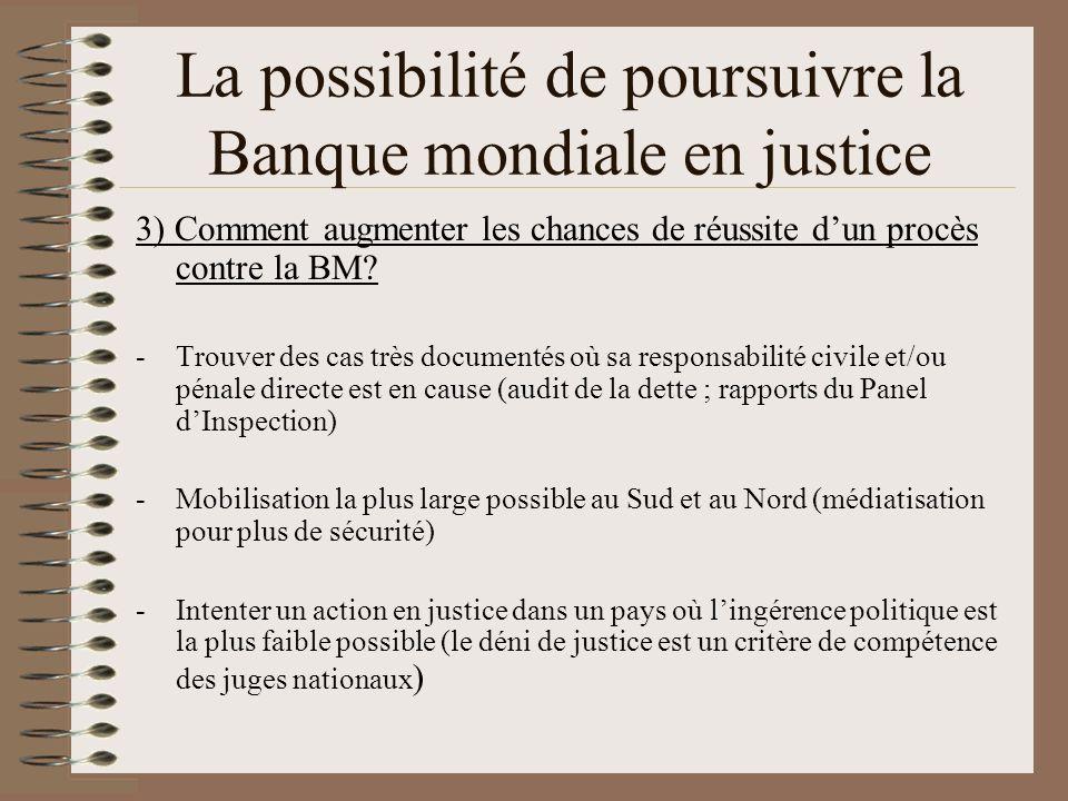 La possibilité de poursuivre la Banque mondiale en justice 3) Comment augmenter les chances de réussite dun procès contre la BM? -Trouver des cas très