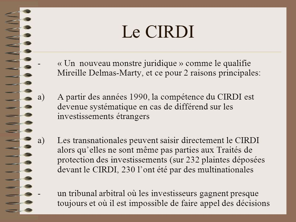 Le CIRDI -« Un nouveau monstre juridique » comme le qualifie Mireille Delmas-Marty, et ce pour 2 raisons principales: a)A partir des années 1990, la c