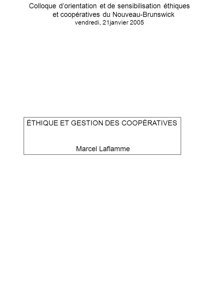 Colloque dorientation et de sensibilisation éthiques et coopératives du Nouveau-Brunswick vendredi, 21janvier 2005 ÉTHIQUE ET GESTION DES COOPÉRATIVES Marcel Laflamme