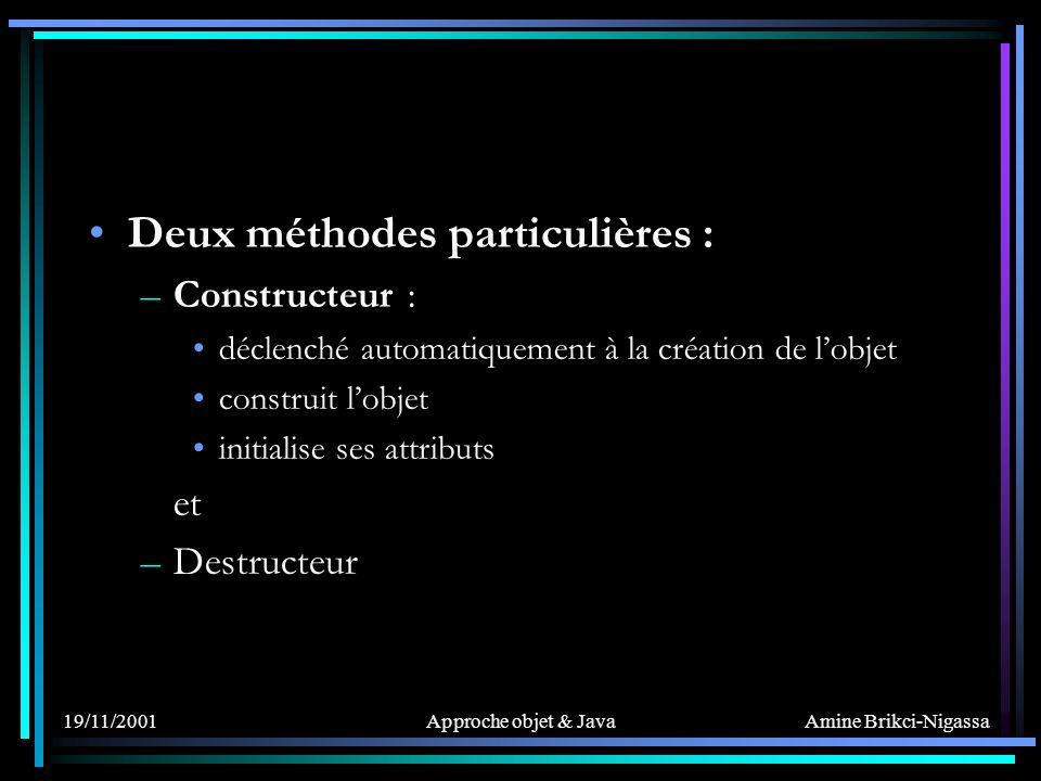 Amine Brikci-Nigassa 19/11/2001Approche objet & Java Deux méthodes particulières : –Constructeur : déclenché automatiquement à la création de lobjet construit lobjet initialise ses attributs et –Destructeur