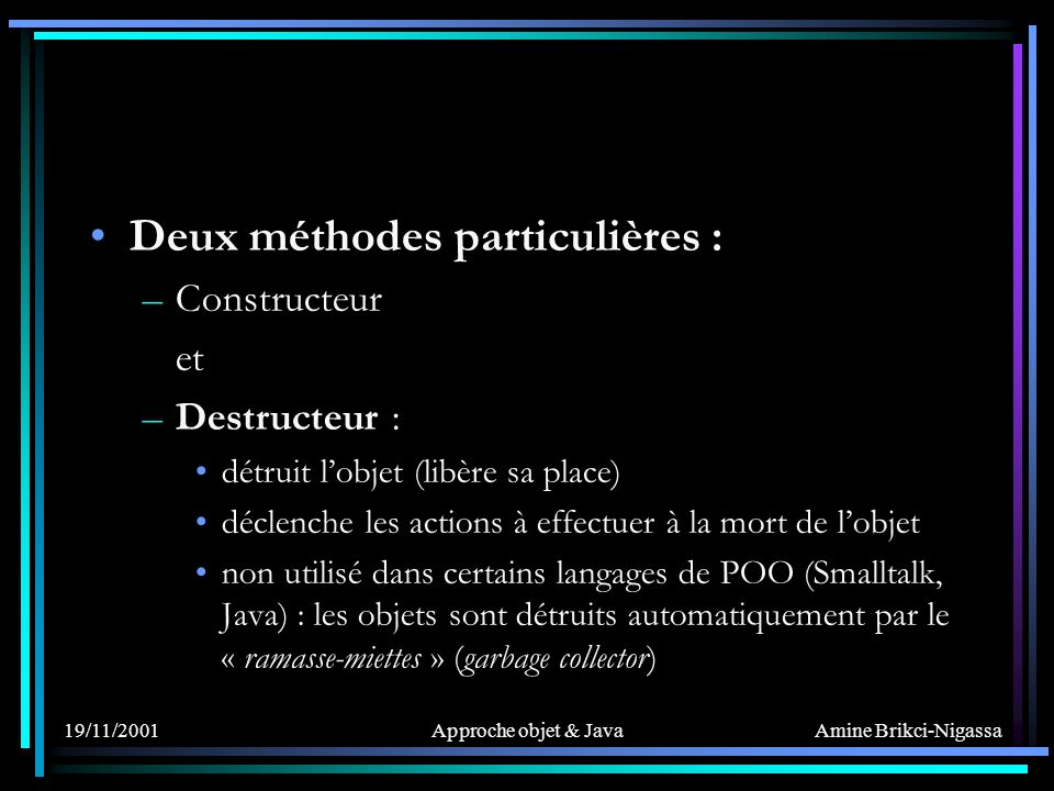 Amine Brikci-Nigassa 19/11/2001Approche objet & Java Deux méthodes particulières : –Constructeur et –Destructeur : détruit lobjet (libère sa place) déclenche les actions à effectuer à la mort de lobjet non utilisé dans certains langages de POO (Smalltalk, Java) : les objets sont détruits automatiquement par le « ramasse-miettes » (garbage collector)