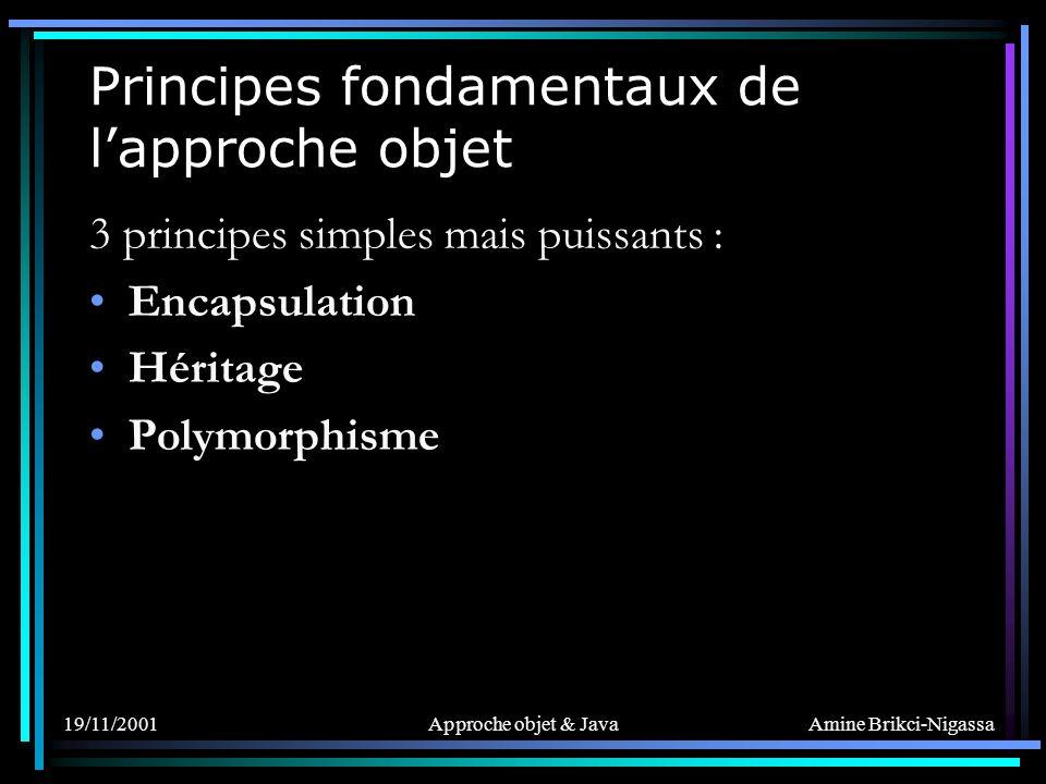 Amine Brikci-Nigassa 19/11/2001Approche objet & Java Principes fondamentaux de lapproche objet 3 principes simples mais puissants : Encapsulation Héritage Polymorphisme