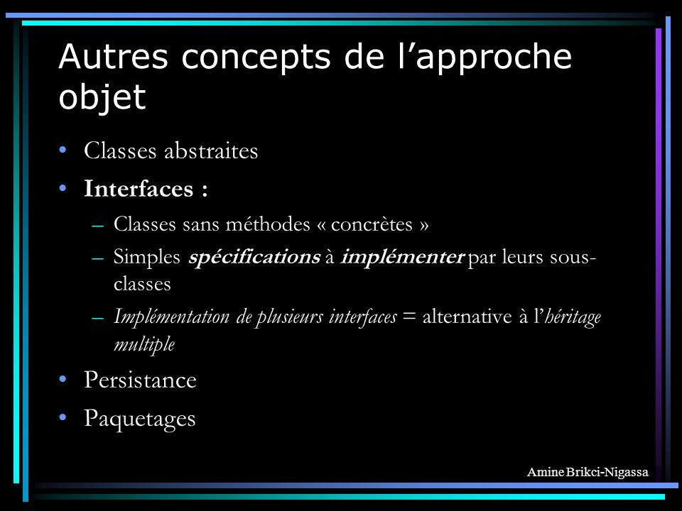 Amine Brikci-Nigassa Autres concepts de lapproche objet Classes abstraites Interfaces : –Classes sans méthodes « concrètes » –Simples spécifications à implémenter par leurs sous- classes –Implémentation de plusieurs interfaces = alternative à lhéritage multiple Persistance Paquetages