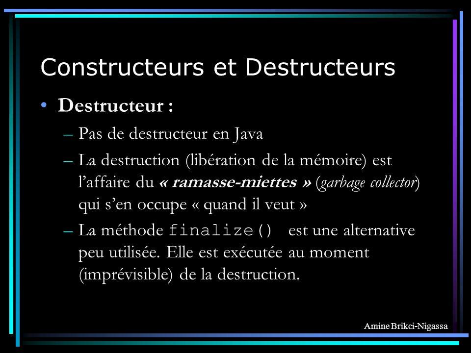 Amine Brikci-Nigassa Constructeurs et Destructeurs Destructeur : –Pas de destructeur en Java –La destruction (libération de la mémoire) est laffaire du « ramasse-miettes » (garbage collector) qui sen occupe « quand il veut » –La méthode finalize() est une alternative peu utilisée.