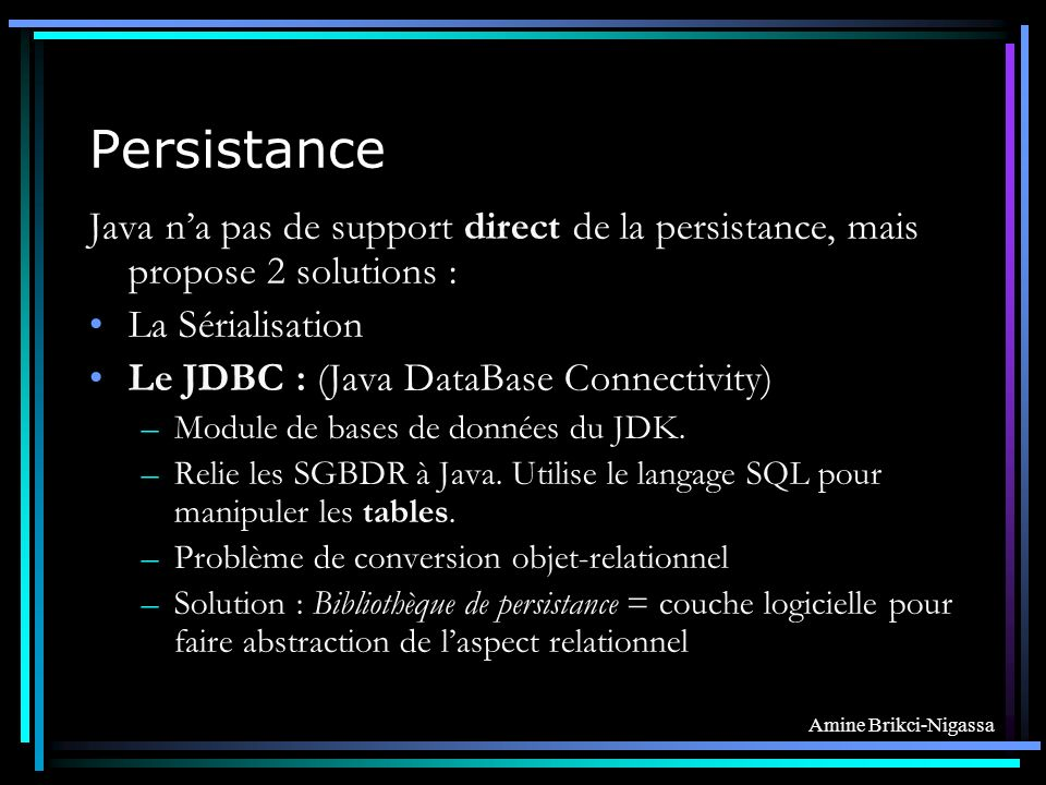 Amine Brikci-Nigassa Persistance Java na pas de support direct de la persistance, mais propose 2 solutions : La Sérialisation Le JDBC : (Java DataBase Connectivity) –Module de bases de données du JDK.