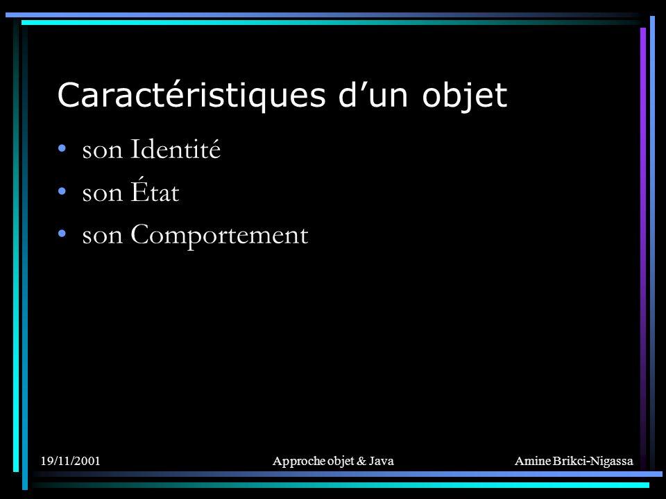Amine Brikci-Nigassa 19/11/2001Approche objet & Java Caractéristiques dun objet son Identité : –Implicite –Le différencie des autres objets son État son Comportement