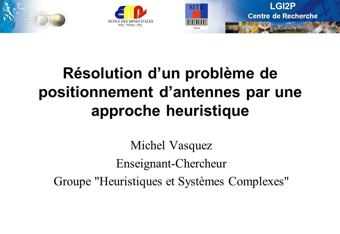 LGI2P Centre de Recherche Résolution dun problème de positionnement dantennes par une approche heuristique Michel Vasquez Enseignant-Chercheur Groupe Heuristiques et Systèmes Complexes