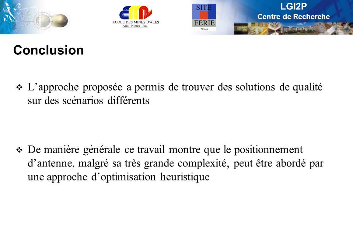 LGI2P Centre de Recherche Conclusion Lapproche proposée a permis de trouver des solutions de qualité sur des scénarios différents De manière générale ce travail montre que le positionnement dantenne, malgré sa très grande complexité, peut être abordé par une approche doptimisation heuristique
