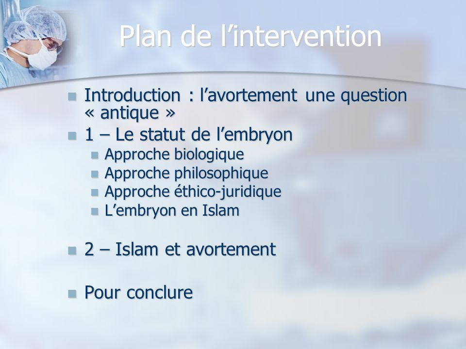 Plan de lintervention Introduction : lavortement une question « antique » Introduction : lavortement une question « antique » 1 – Le statut de lembryon 1 – Le statut de lembryon Approche biologique Approche biologique Approche philosophique Approche philosophique Approche éthico-juridique Approche éthico-juridique Lembryon en Islam Lembryon en Islam 2 – Islam et avortement 2 – Islam et avortement Pour conclure Pour conclure