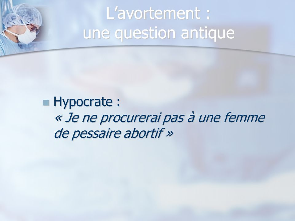 Lavortement : une question antique Hypocrate : « Je ne procurerai pas à une femme de pessaire abortif » Hypocrate : « Je ne procurerai pas à une femme