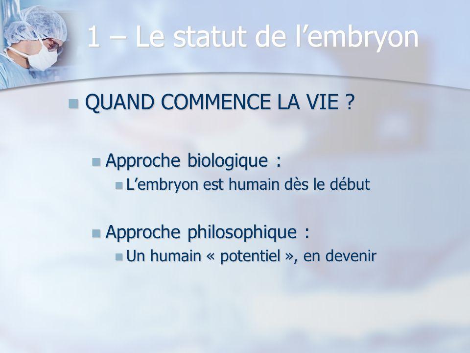 1 – Le statut de lembryon QUAND COMMENCE LA VIE ? QUAND COMMENCE LA VIE ? Approche biologique : Approche biologique : Lembryon est humain dès le début