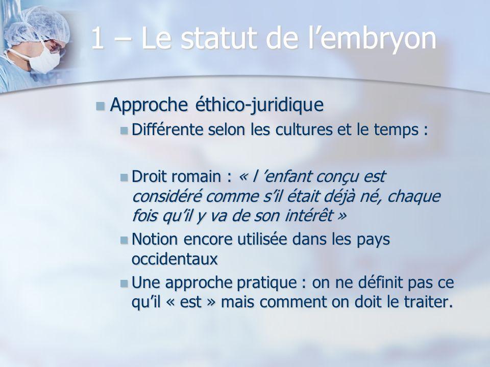 1 – Le statut de lembryon Approche éthico-juridique Approche éthico-juridique Différente selon les cultures et le temps : Différente selon les culture