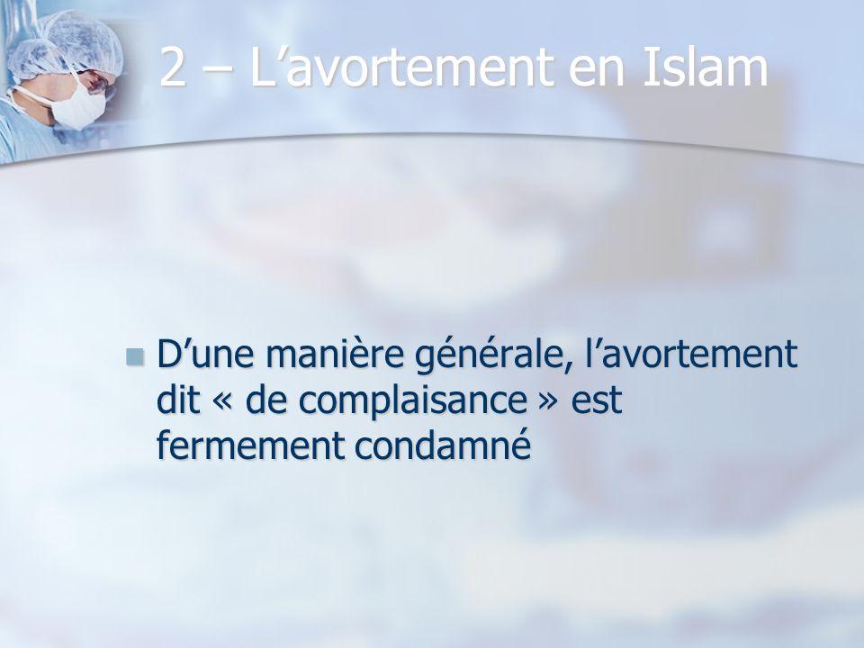 2 – Lavortement en Islam Dune manière générale, lavortement dit « de complaisance » est fermement condamné Dune manière générale, lavortement dit « de