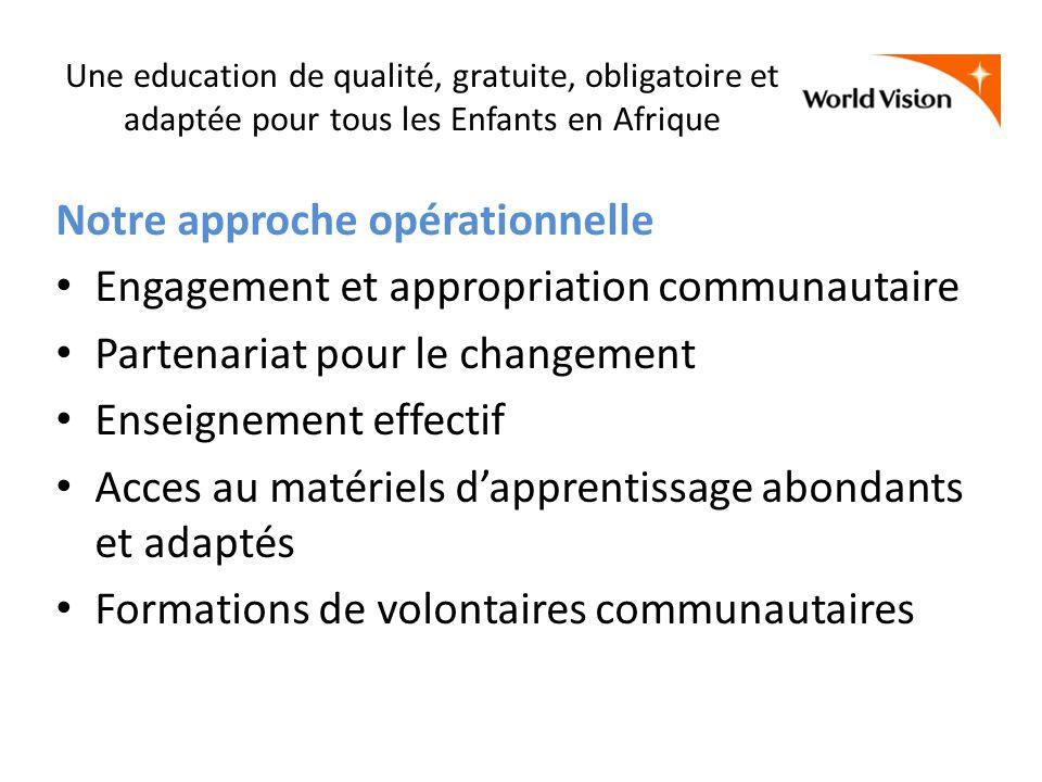 Une education de qualité, gratuite, obligatoire et adaptée pour tous les Enfants en Afrique Notre approche opérationnelle Engagement et appropriation communautaire Partenariat pour le changement Enseignement effectif Acces au matériels dapprentissage abondants et adaptés Formations de volontaires communautaires