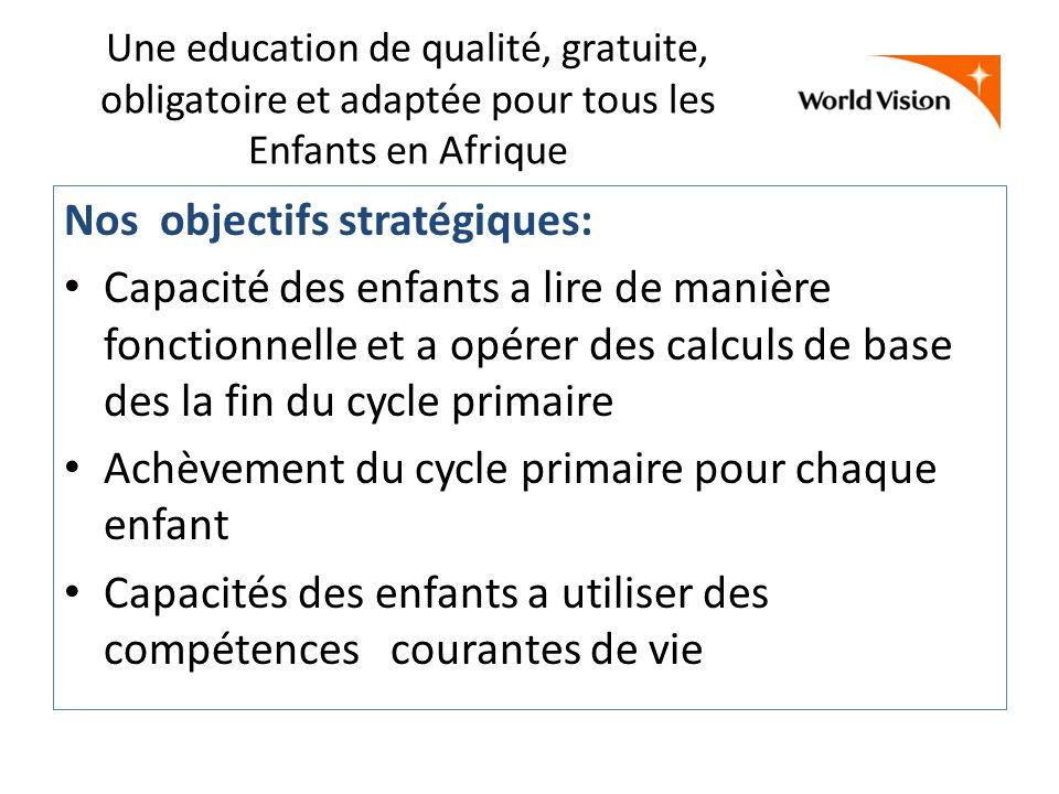 Une education de qualité, gratuite, obligatoire et adaptée pour tous les Enfants en Afrique Nos objectifs stratégiques: Capacité des enfants a lire de manière fonctionnelle et a opérer des calculs de base des la fin du cycle primaire Achèvement du cycle primaire pour chaque enfant Capacités des enfants a utiliser des compétences courantes de vie
