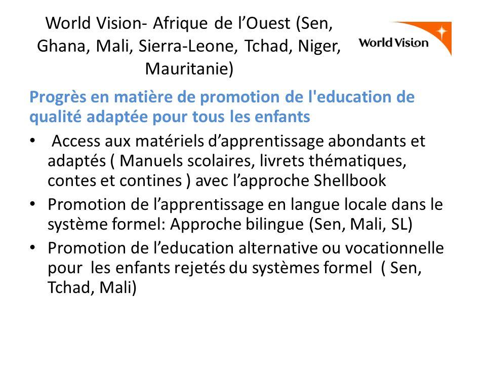 World Vision- Afrique de lOuest (Sen, Ghana, Mali, Sierra-Leone, Tchad, Niger, Mauritanie) Progrès en matière de promotion de l education de qualité adaptée pour tous les enfants Access aux matériels dapprentissage abondants et adaptés ( Manuels scolaires, livrets thématiques, contes et contines ) avec lapproche Shellbook Promotion de lapprentissage en langue locale dans le système formel: Approche bilingue (Sen, Mali, SL) Promotion de leducation alternative ou vocationnelle pour les enfants rejetés du systèmes formel ( Sen, Tchad, Mali)