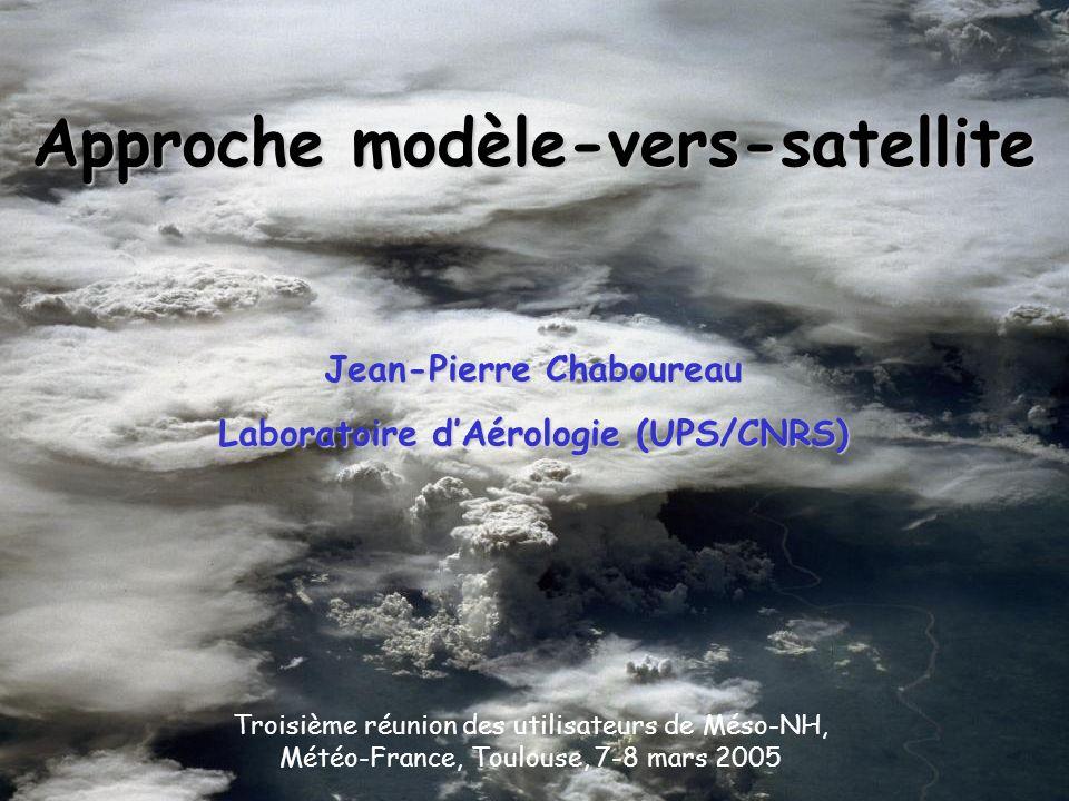 Approche modèle-vers-satellite Jean-Pierre Chaboureau Laboratoire dAérologie (UPS/CNRS) Troisième réunion des utilisateurs de Méso-NH, Météo-France, T