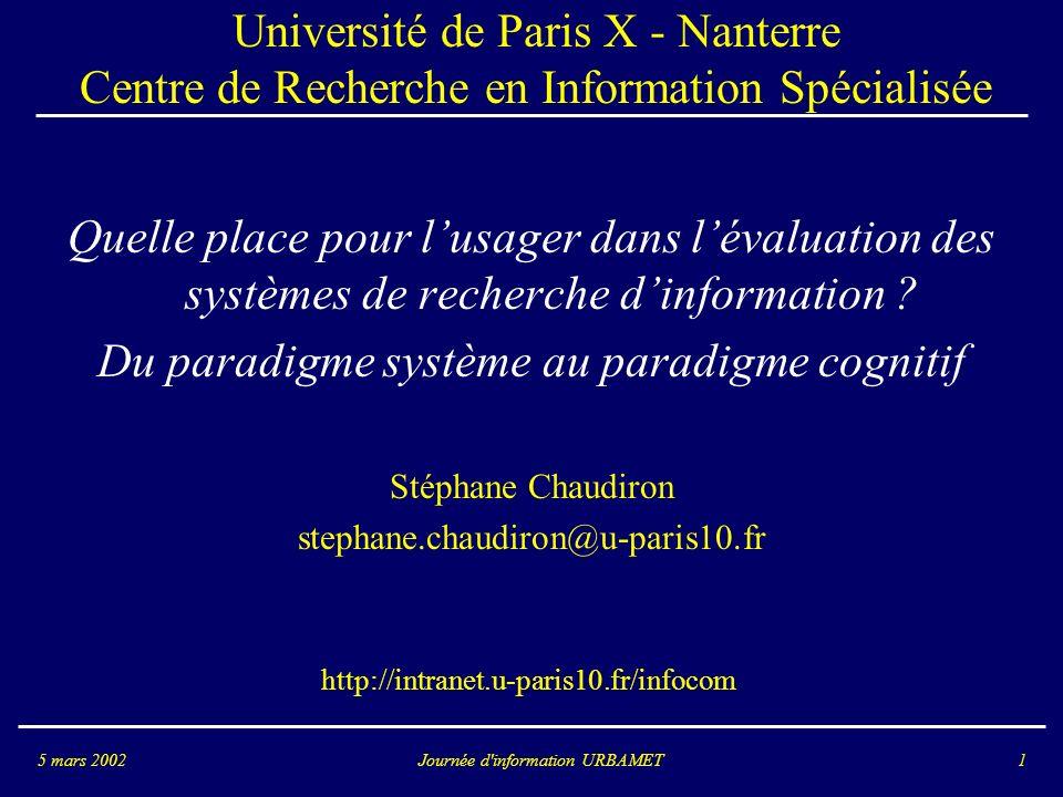 Journée d information URBAMET5 mars 20021 Université de Paris X - Nanterre Centre de Recherche en Information Spécialisée Quelle place pour lusager dans lévaluation des systèmes de recherche dinformation .