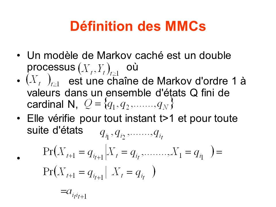 Définition des MMCs Un modèle de Markov caché est un double processus où est une chaîne de Markov d ordre 1 à valeurs dans un ensemble d états Q fini de cardinal N, Elle vérifie pour tout instant t>1 et pour toute suite d états