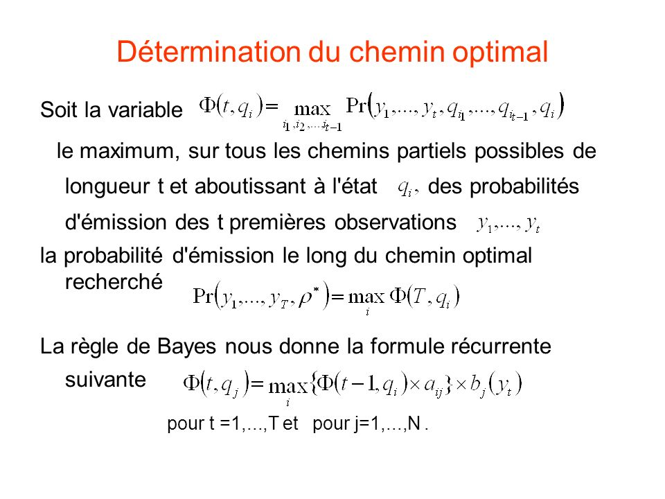 Détermination du chemin optimal Soit la variable le maximum, sur tous les chemins partiels possibles de longueur t et aboutissant à l état des probabilités d émission des t premières observations la probabilité d émission le long du chemin optimal recherché La règle de Bayes nous donne la formule récurrente suivante pour t =1,...,T et pour j=1,...,N.