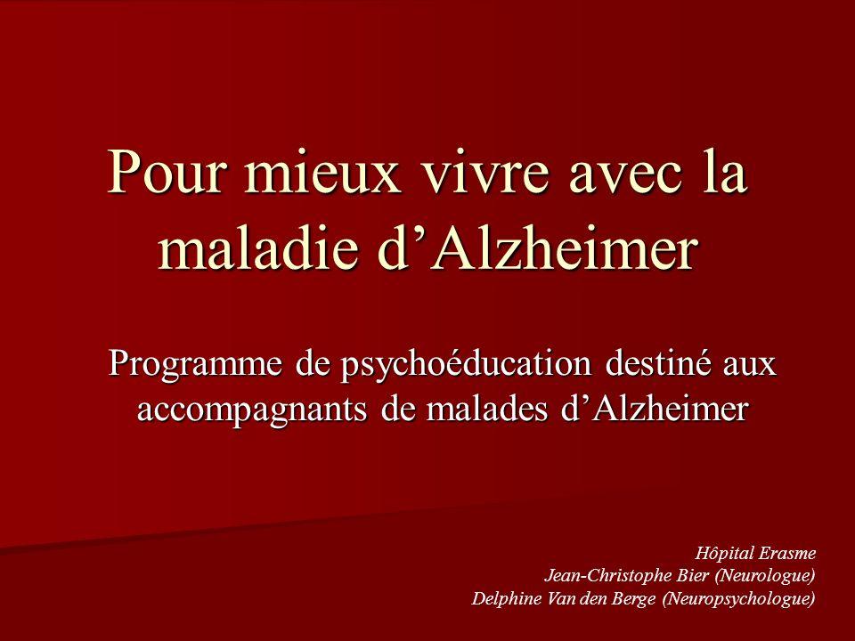 Pour mieux vivre avec la maladie dAlzheimer Programme de psychoéducation destiné aux accompagnants de malades dAlzheimer Hôpital Erasme Jean-Christoph