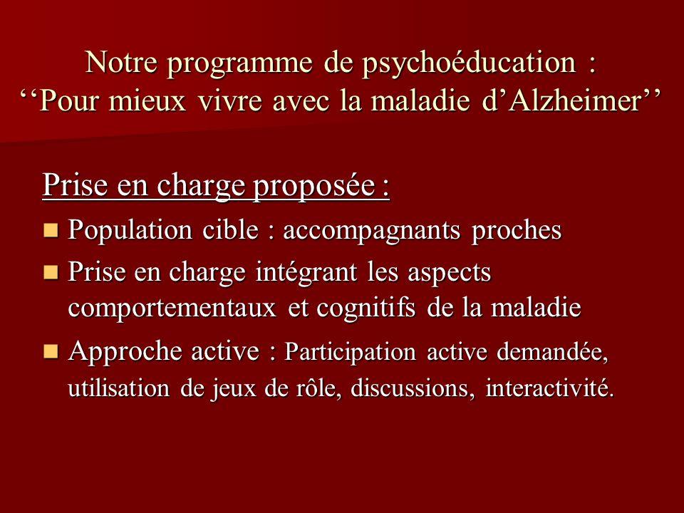 Notre programme de psychoéducation : Pour mieux vivre avec la maladie dAlzheimer Prise en charge proposée : Population cible : accompagnants proches P